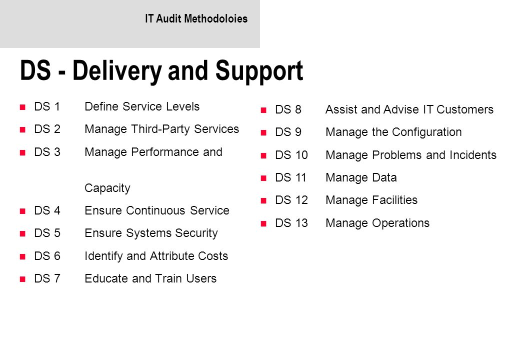 IT Audit Methodoloies DS - Delivery and Support DS 1 Define Service Levels DS 2 Manage Third-Party Services DS 3Manage Performance and Capacity DS 4 Ensure Continuous Service DS 5 Ensure Systems Security DS 6 Identify and Attribute Costs DS 7 Educate and Train Users DS 8 Assist and Advise IT Customers DS 9 Manage the Configuration DS 10 Manage Problems and Incidents DS 11 Manage Data DS 12 Manage Facilities DS 13 Manage Operations
