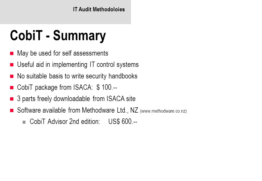 IT Audit Methodoloies CobiT - Summary May be used for self assessments Useful aid in implementing IT control systems No suitable basis to write security handbooks CobiT package from ISACA: $ 100.-- 3 parts freely downloadable from ISACA site Software available from Methodware Ltd., NZ (www.methodware.co.nz) CobiT Advisor 2nd edition:US$ 600.--