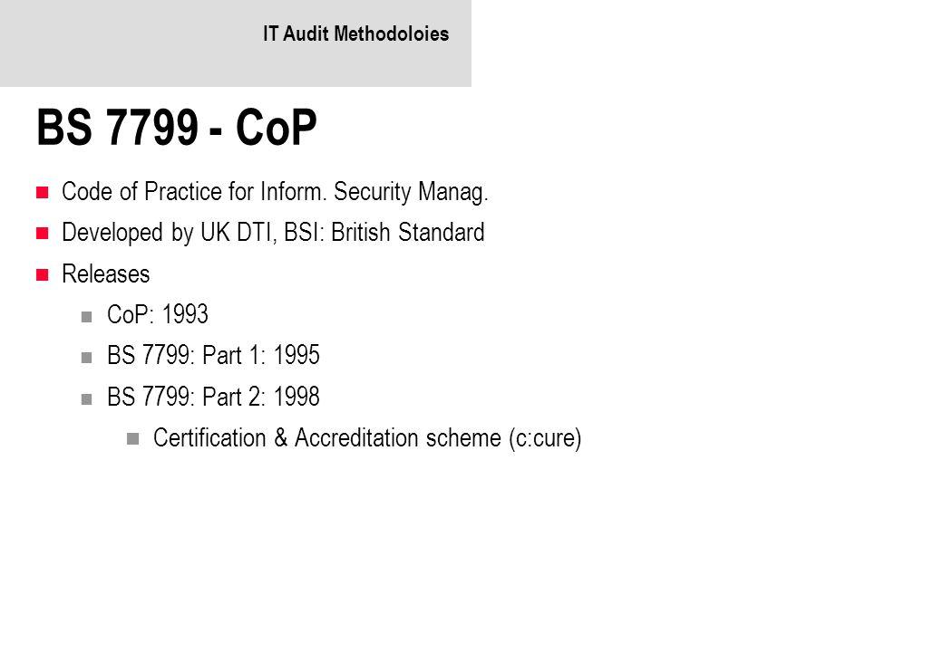 IT Audit Methodoloies BS 7799 - CoP Code of Practice for Inform. Security Manag. Developed by UK DTI, BSI: British Standard Releases CoP: 1993 BS 7799