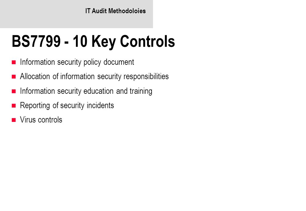 IT Audit Methodoloies BS7799 - 10 Key Controls Information security policy document Allocation of information security responsibilities Information security education and training Reporting of security incidents Virus controls