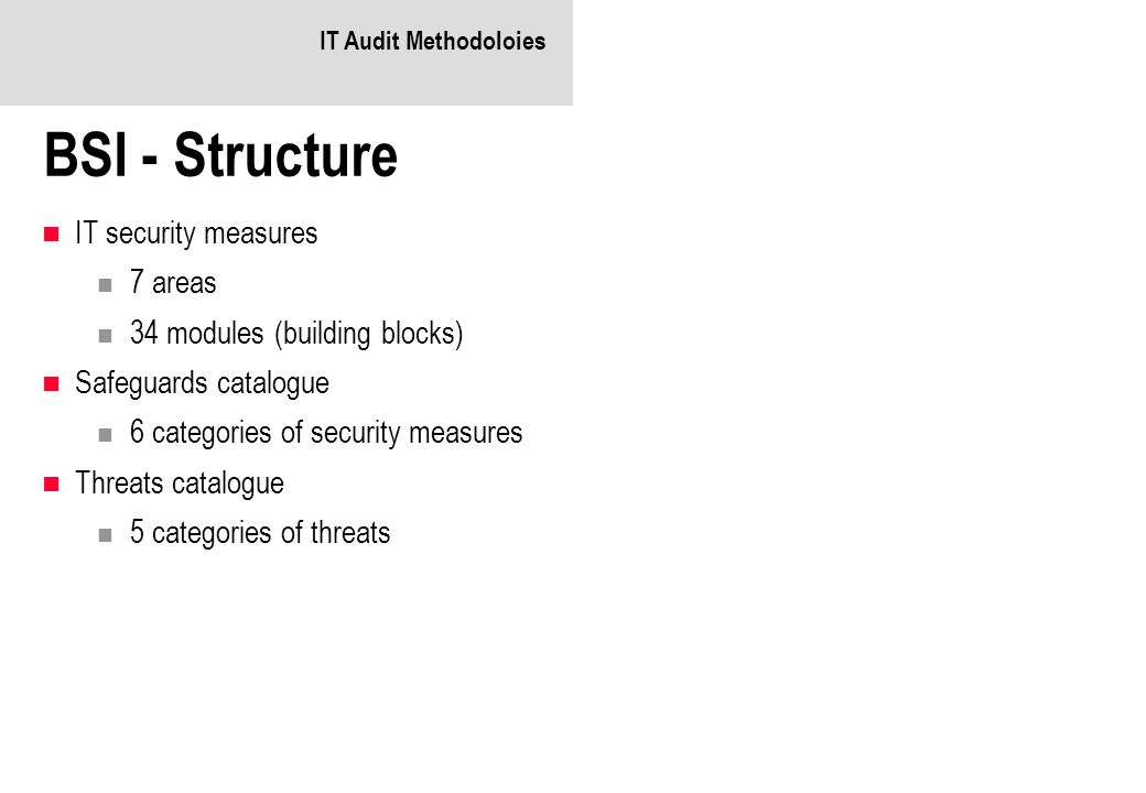 IT Audit Methodoloies BSI - Structure IT security measures 7 areas 34 modules (building blocks) Safeguards catalogue 6 categories of security measures Threats catalogue 5 categories of threats
