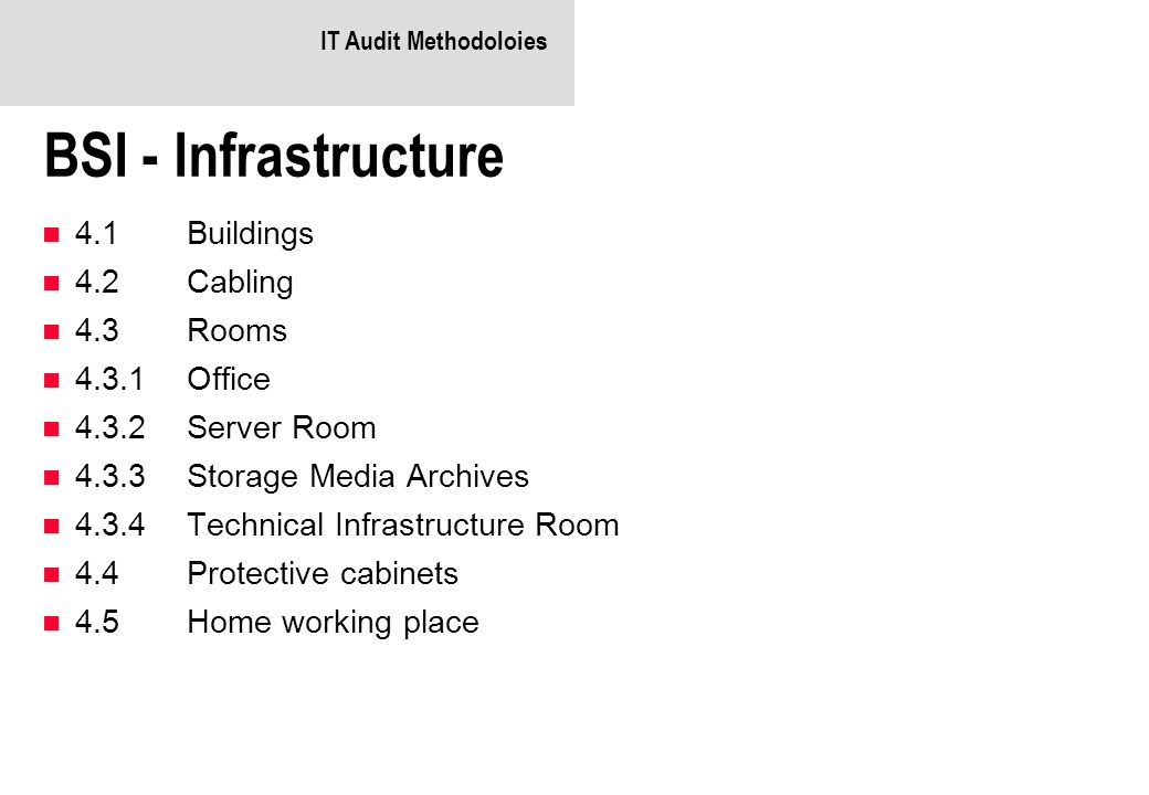 IT Audit Methodoloies BSI - Infrastructure 4.1Buildings 4.2Cabling 4.3Rooms 4.3.1Office 4.3.2Server Room 4.3.3Storage Media Archives 4.3.4Technical Infrastructure Room 4.4Protective cabinets 4.5Home working place