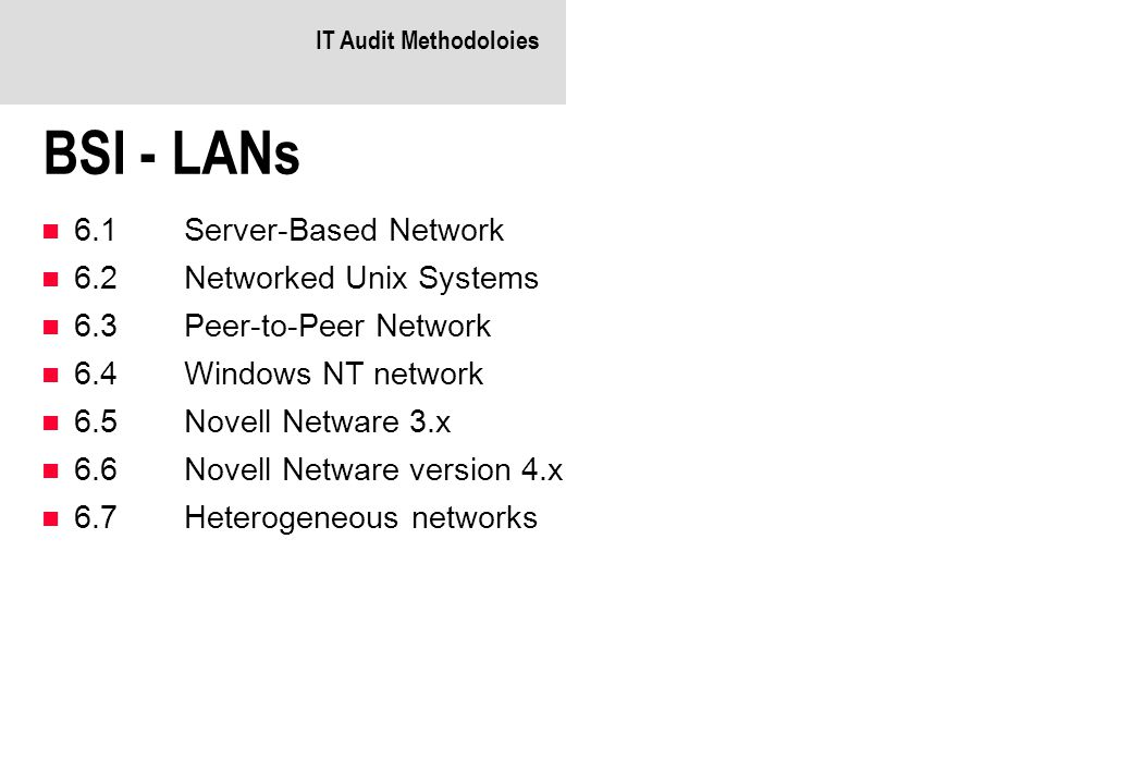 IT Audit Methodoloies BSI - LANs 6.1Server-Based Network 6.2Networked Unix Systems 6.3Peer-to-Peer Network 6.4Windows NT network 6.5Novell Netware 3.x 6.6Novell Netware version 4.x 6.7Heterogeneous networks