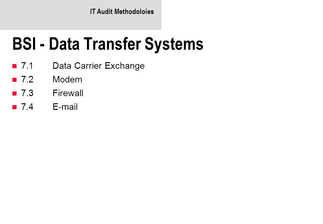 IT Audit Methodoloies BSI - Data Transfer Systems 7.1Data Carrier Exchange 7.2Modem 7.3Firewall 7.4E-mail