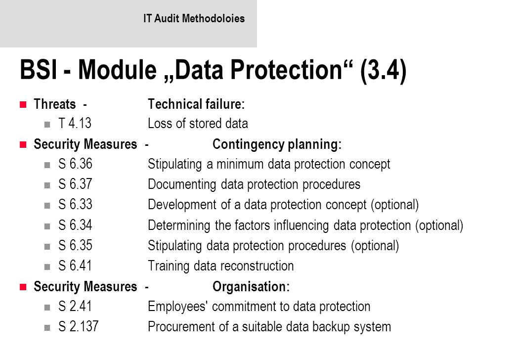 "IT Audit Methodoloies BSI - Module ""Data Protection (3.4) Threats -Technical failure: T 4.13Loss of stored data Security Measures -Contingency planning: S 6.36Stipulating a minimum data protection concept S 6.37Documenting data protection procedures S 6.33Development of a data protection concept (optional) S 6.34Determining the factors influencing data protection (optional) S 6.35Stipulating data protection procedures (optional) S 6.41Training data reconstruction Security Measures -Organisation: S 2.41Employees commitment to data protection S 2.137Procurement of a suitable data backup system"