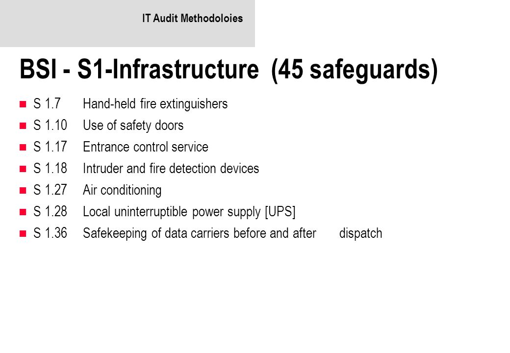 IT Audit Methodoloies BSI - S1-Infrastructure (45 safeguards) S 1.7Hand-held fire extinguishers S 1.10Use of safety doors S 1.17Entrance control service S 1.18Intruder and fire detection devices S 1.27Air conditioning S 1.28Local uninterruptible power supply [UPS] S 1.36Safekeeping of data carriers before and after dispatch