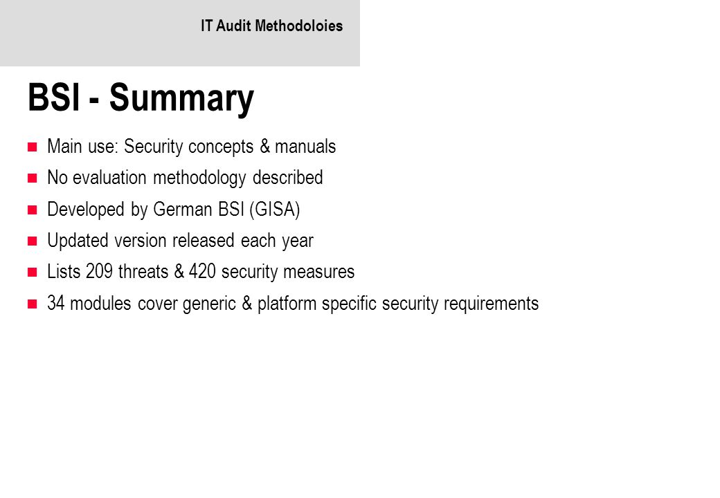 IT Audit Methodoloies BSI - Summary Main use: Security concepts & manuals No evaluation methodology described Developed by German BSI (GISA) Updated version released each year Lists 209 threats & 420 security measures 34 modules cover generic & platform specific security requirements