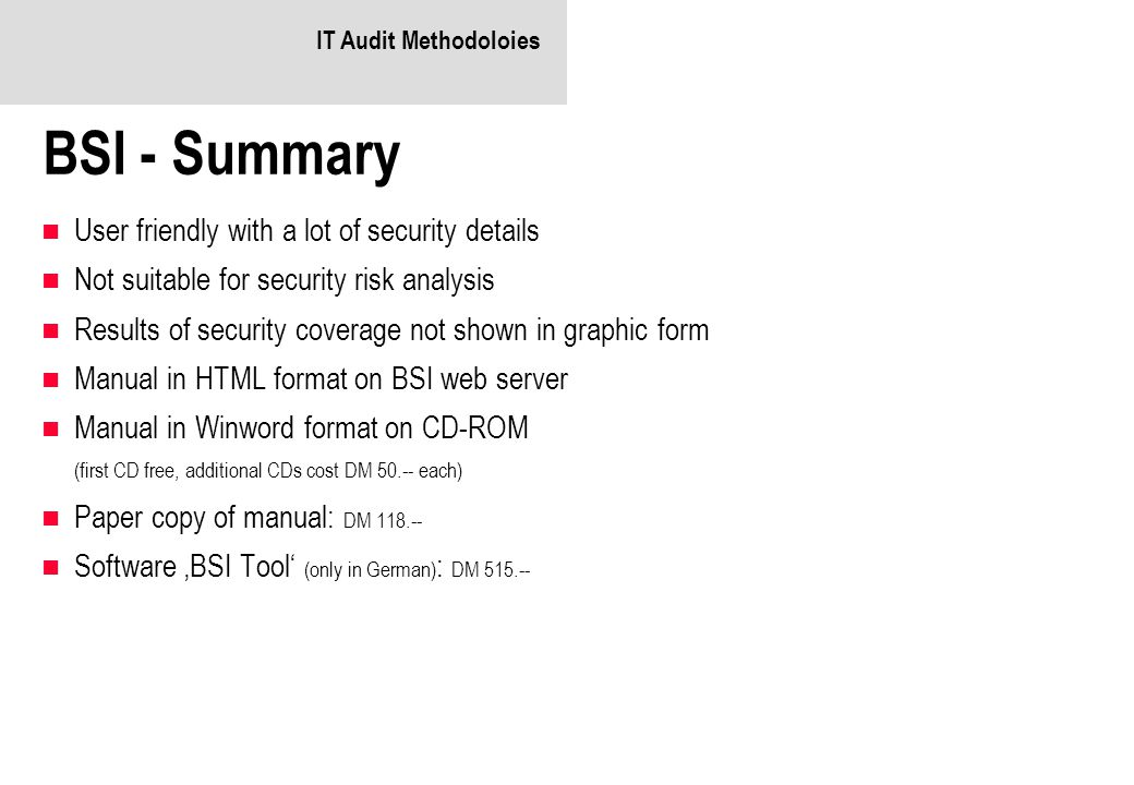 IT Audit Methodoloies BSI - Summary User friendly with a lot of security details Not suitable for security risk analysis Results of security coverage not shown in graphic form Manual in HTML format on BSI web server Manual in Winword format on CD-ROM (first CD free, additional CDs cost DM 50.-- each) Paper copy of manual: DM 118.-- Software 'BSI Tool' (only in German) : DM 515.--