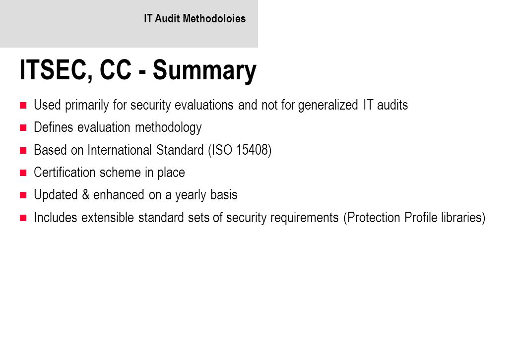 IT Audit Methodoloies ITSEC, CC - Summary Used primarily for security evaluations and not for generalized IT audits Defines evaluation methodology Based on International Standard (ISO 15408) Certification scheme in place Updated & enhanced on a yearly basis Includes extensible standard sets of security requirements (Protection Profile libraries)