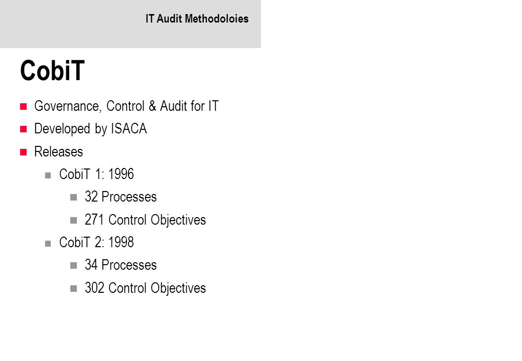 IT Audit Methodoloies CobiT Governance, Control & Audit for IT Developed by ISACA Releases CobiT 1: 1996 32 Processes 271 Control Objectives CobiT 2: 1998 34 Processes 302 Control Objectives