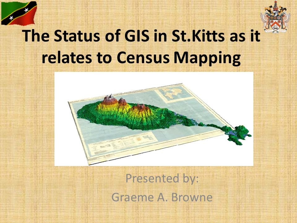 The Status of GIS in St.Kitts as it relates to Census Mapping Presented by: Graeme A. Browne