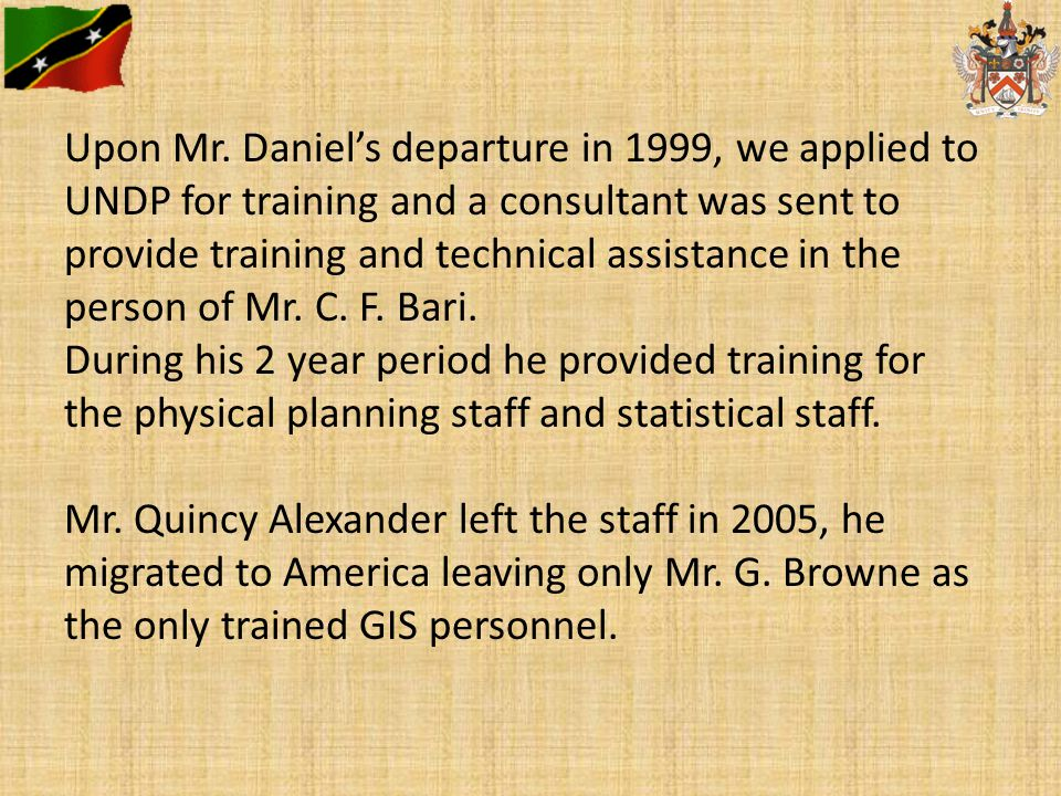 Upon Mr. Daniel's departure in 1999, we applied to UNDP for training and a consultant was sent to provide training and technical assistance in the per