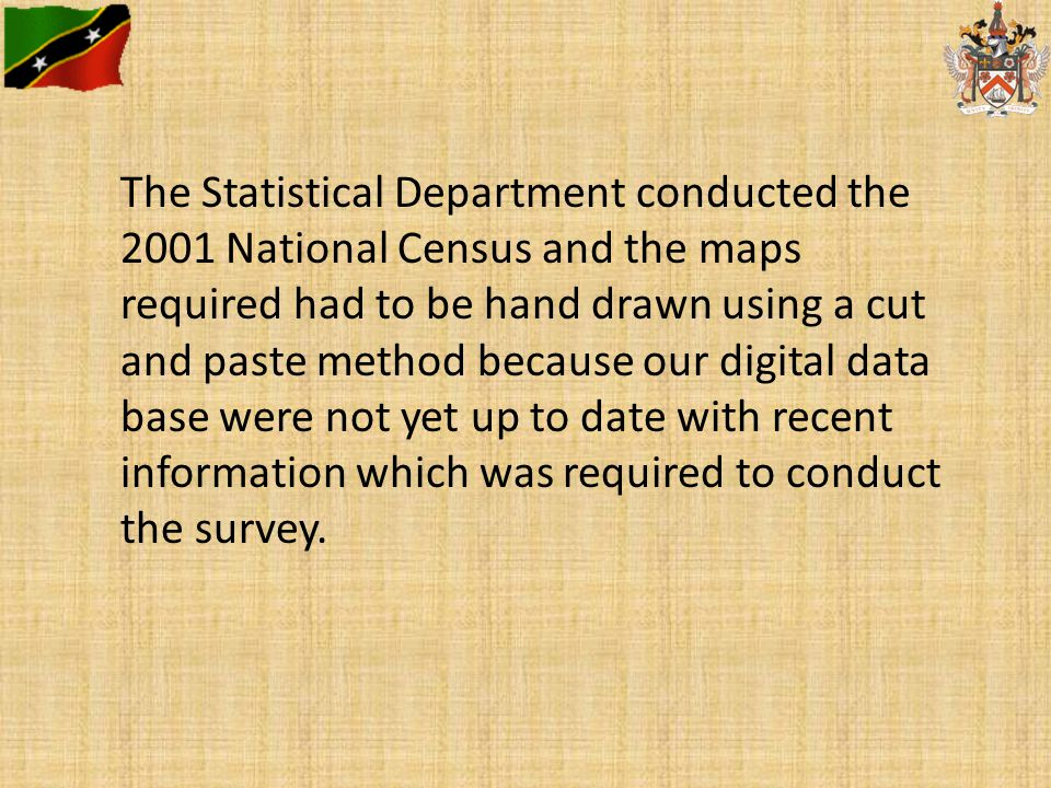 The Statistical Department conducted the 2001 National Census and the maps required had to be hand drawn using a cut and paste method because our digital data base were not yet up to date with recent information which was required to conduct the survey.
