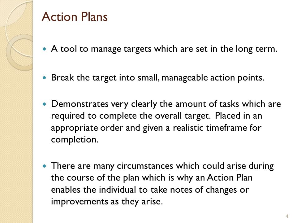 Action Plans A tool to manage targets which are set in the long term. Break the target into small, manageable action points. Demonstrates very clearly