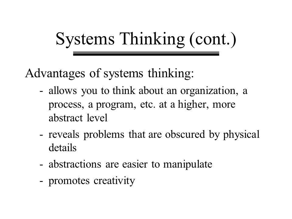 Systems Thinking (cont.) Advantages of systems thinking: -allows you to think about an organization, a process, a program, etc. at a higher, more abst