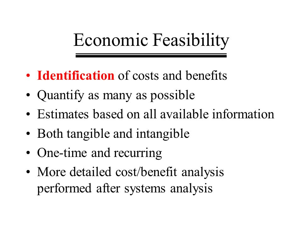 Economic Feasibility Identification of costs and benefits Quantify as many as possible Estimates based on all available information Both tangible and