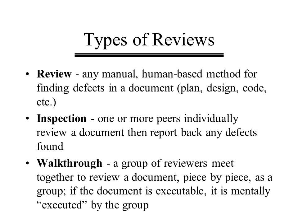 Types of Reviews Review - any manual, human-based method for finding defects in a document (plan, design, code, etc.) Inspection - one or more peers i
