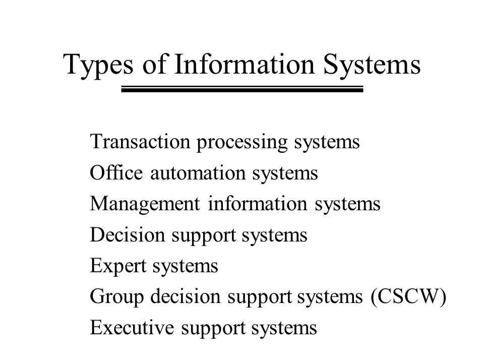Types of Information Systems Transaction processing systems Office automation systems Management information systems Decision support systems Expert s