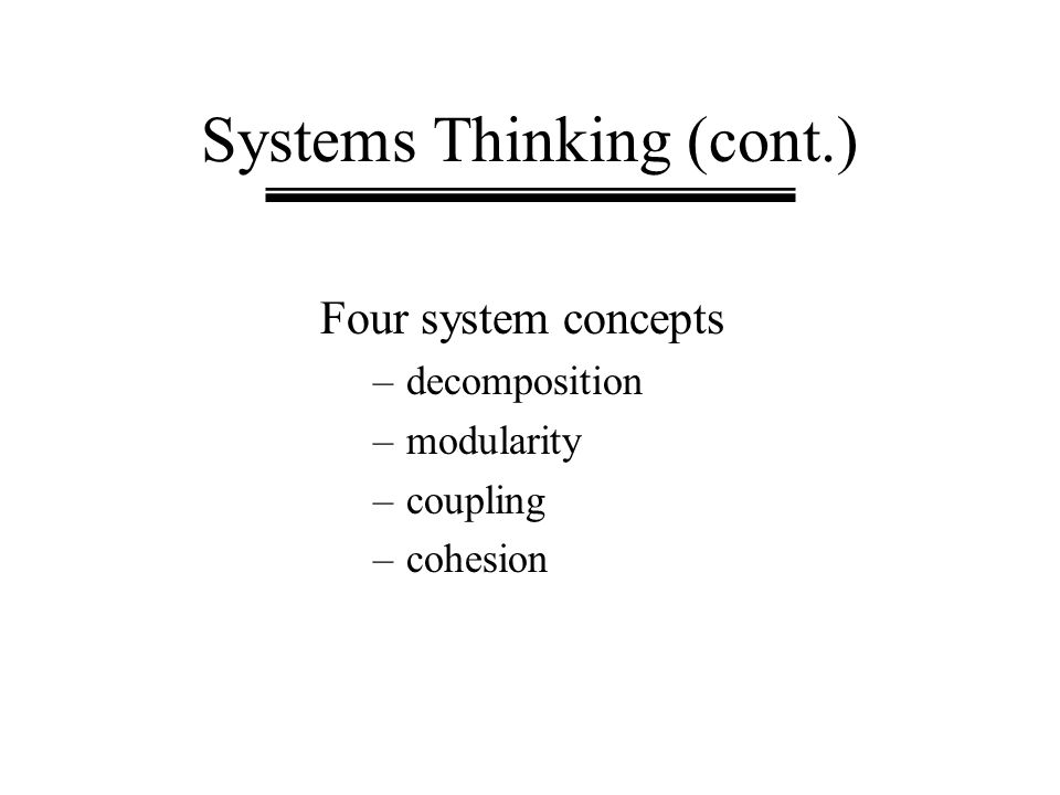 Systems Thinking (cont.) Four system concepts –decomposition –modularity –coupling –cohesion