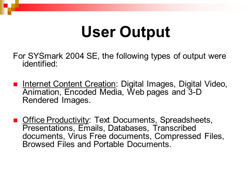 User Output For SYSmark 2004 SE, the following types of output were identified: Internet Content Creation: Digital Images, Digital Video, Animation, Encoded Media, Web pages and 3-D Rendered Images.