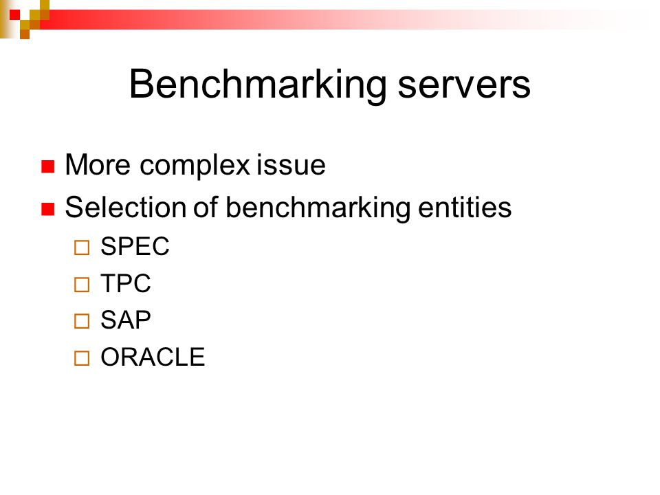 Benchmarking servers More complex issue Selection of benchmarking entities  SPEC  TPC  SAP  ORACLE