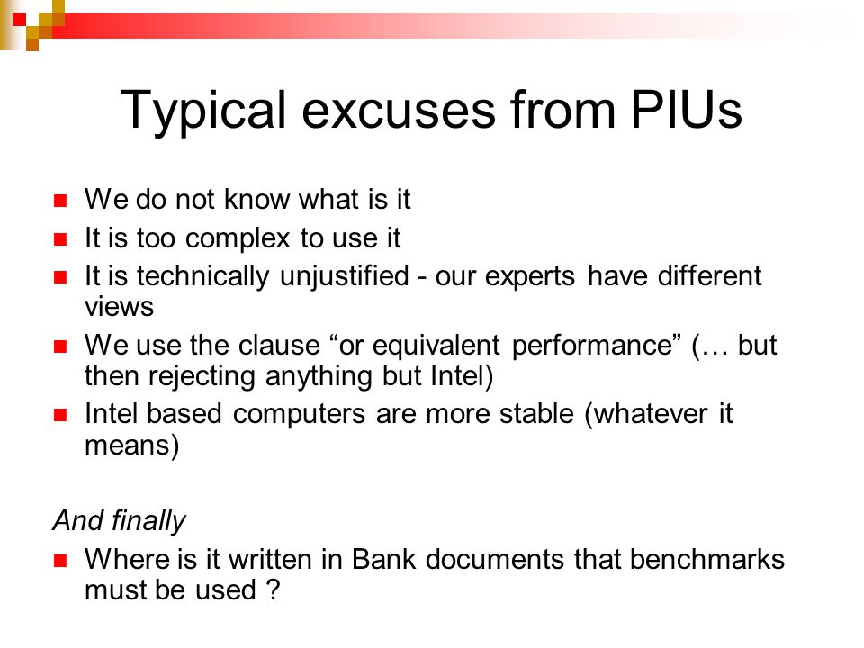 Typical excuses from PIUs We do not know what is it It is too complex to use it It is technically unjustified - our experts have different views We use the clause or equivalent performance (… but then rejecting anything but Intel) Intel based computers are more stable (whatever it means) And finally Where is it written in Bank documents that benchmarks must be used