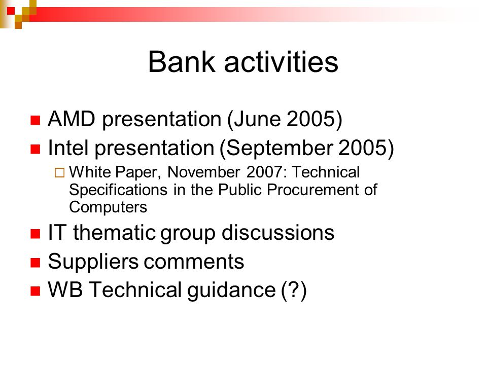 Bank activities AMD presentation (June 2005) Intel presentation (September 2005)  White Paper, November 2007: Technical Specifications in the Public Procurement of Computers IT thematic group discussions Suppliers comments WB Technical guidance ( )
