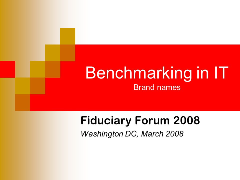 Benchmarking in IT Brand names Fiduciary Forum 2008 Washington DC, March 2008