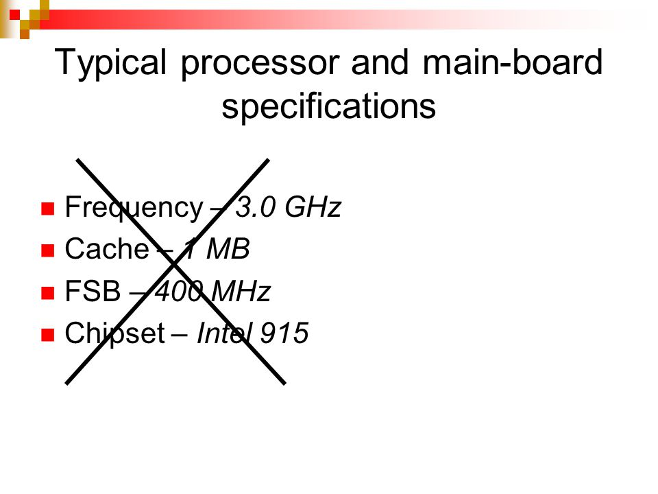 Typical processor and main-board specifications Frequency – 3.0 GHz Cache – 1 MB FSB – 400 MHz Chipset – Intel 915