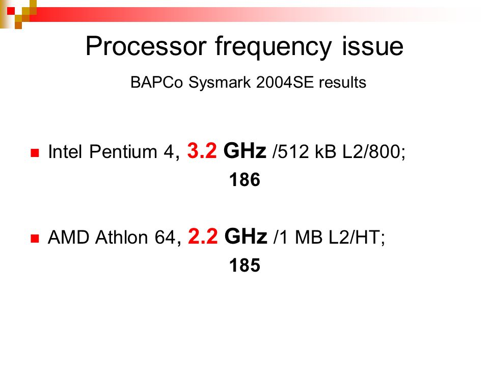 Processor frequency issue BAPCo Sysmark 2004SE results Intel Pentium 4, 3.2 GHz /512 kB L2/800; 186 AMD Athlon 64, 2.2 GHz /1 MB L2/HT; 185