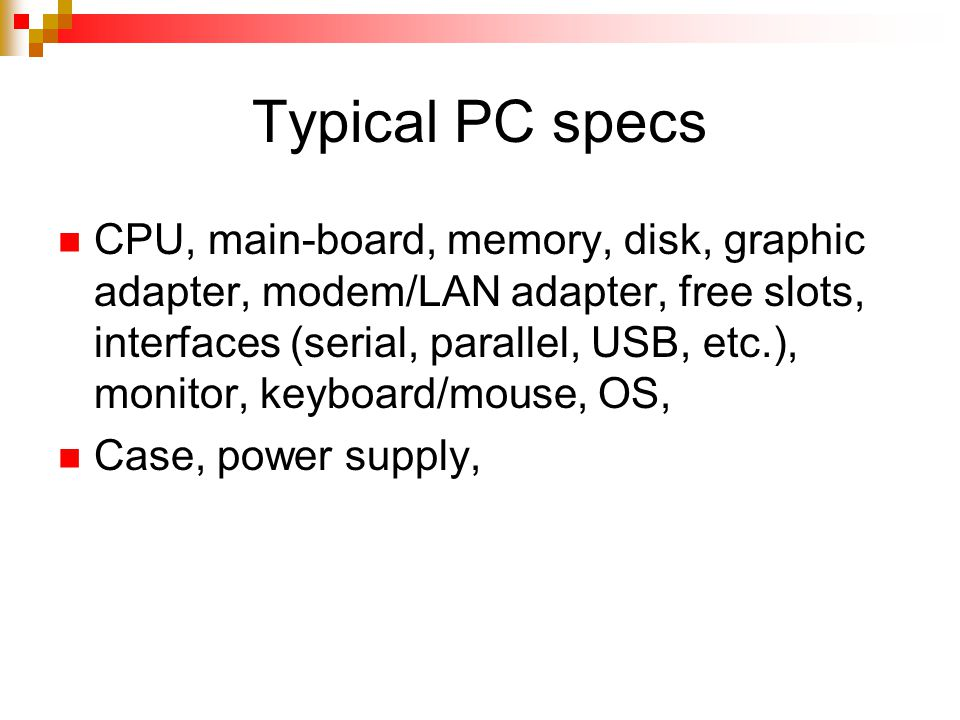 Typical PC specs CPU, main-board, memory, disk, graphic adapter, modem/LAN adapter, free slots, interfaces (serial, parallel, USB, etc.), monitor, keyboard/mouse, OS, Case, power supply,