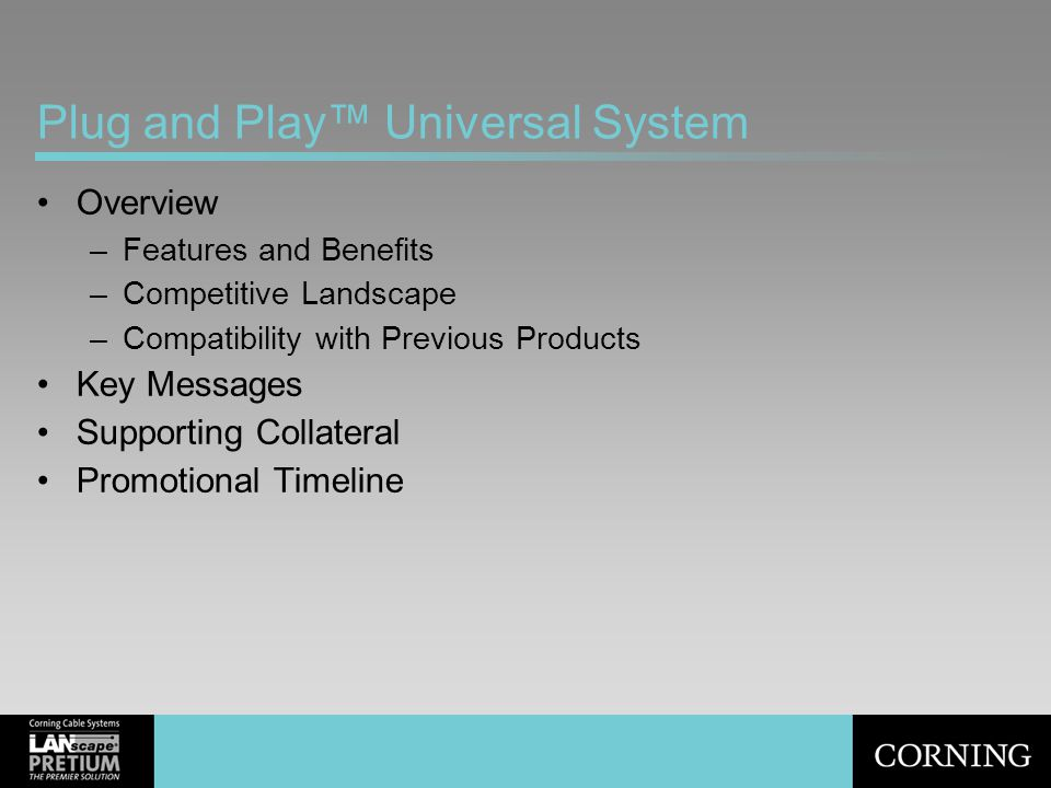 Plug and Play™ Universal System Overview –Features and Benefits –Competitive Landscape –Compatibility with Previous Products Key Messages Supporting C