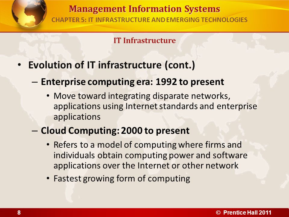 Management Information Systems Evolution of IT infrastructure (cont.) – Enterprise computing era: 1992 to present Move toward integrating disparate ne