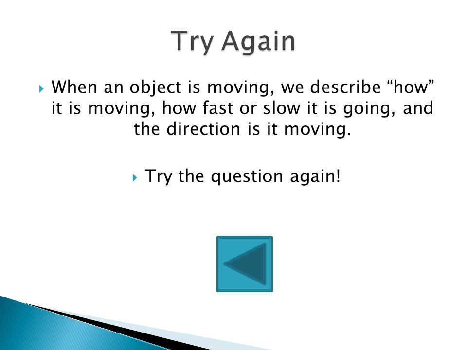  We describe an object's motion by saying how fast or slow it goes, the direction it goes in, and by saying how it is moving.