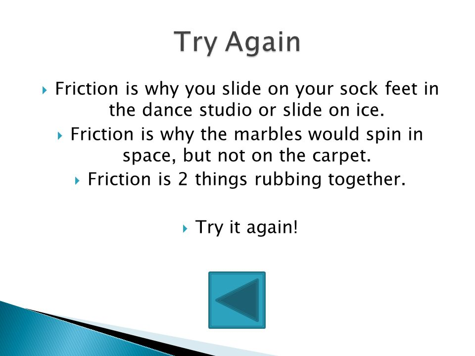  Friction is when 2 things rub together.  Friction is one reason why things stop or slow down!  Way to go!!!