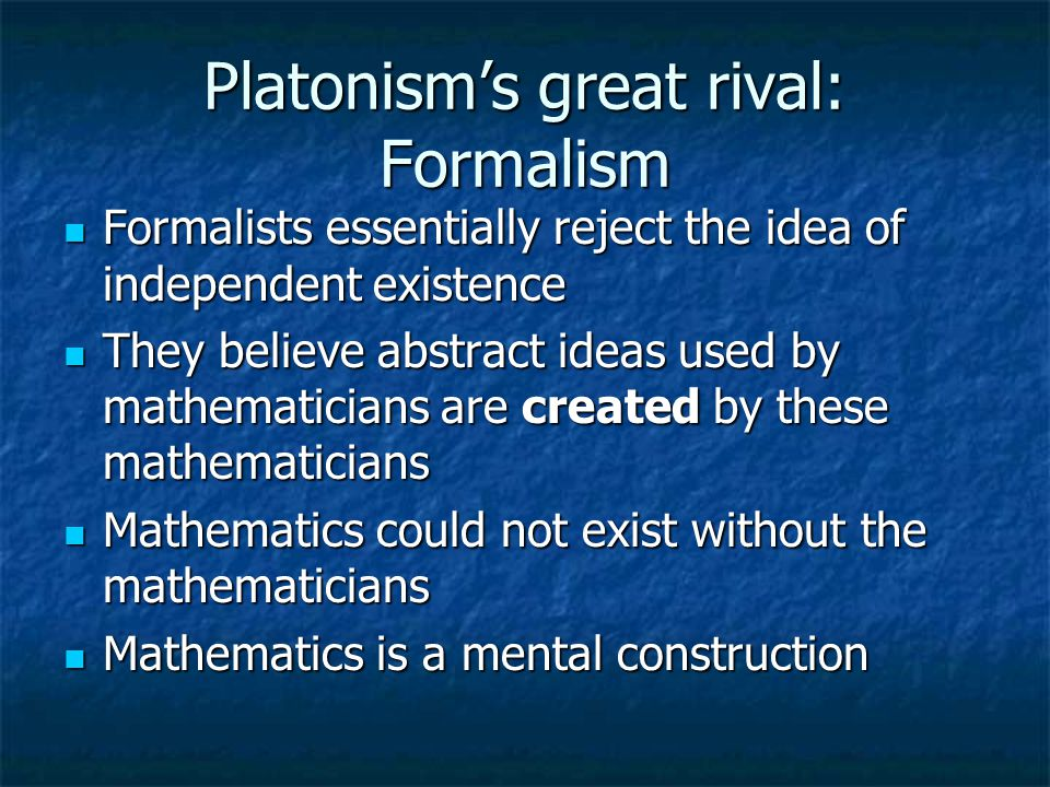 From Plato to Platonism Modern Platonism enshrines three ideas: Modern Platonism enshrines three ideas: Existence Existence Abstraction Abstraction Independence Independence Applied to mathematical foundations this means Platonists believe mathematical objects exist as abstract realities independent of mankind Applied to mathematical foundations this means Platonists believe mathematical objects exist as abstract realities independent of mankind