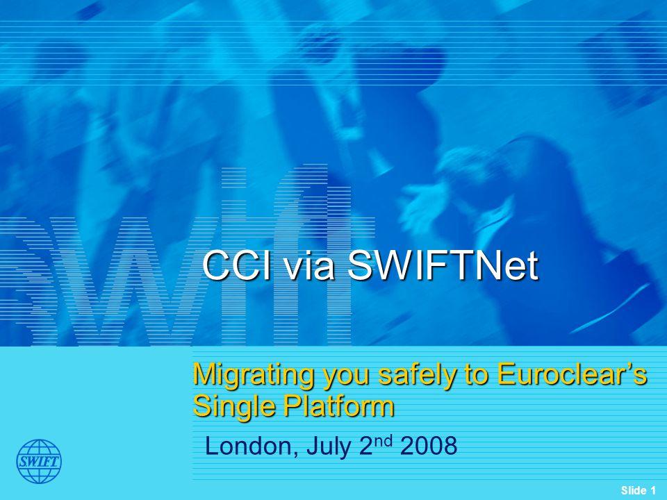 Slide 1 CCI via SWIFTNet Migrating you safely to Euroclear's Single Platform London, July 2 nd 2008