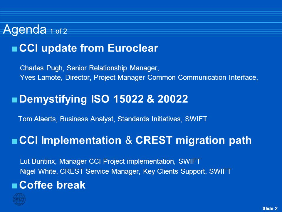 Slide 2 Agenda 1 of 2  CCI update from Euroclear Charles Pugh, Senior Relationship Manager, Yves Lamote, Director, Project Manager Common Communicati