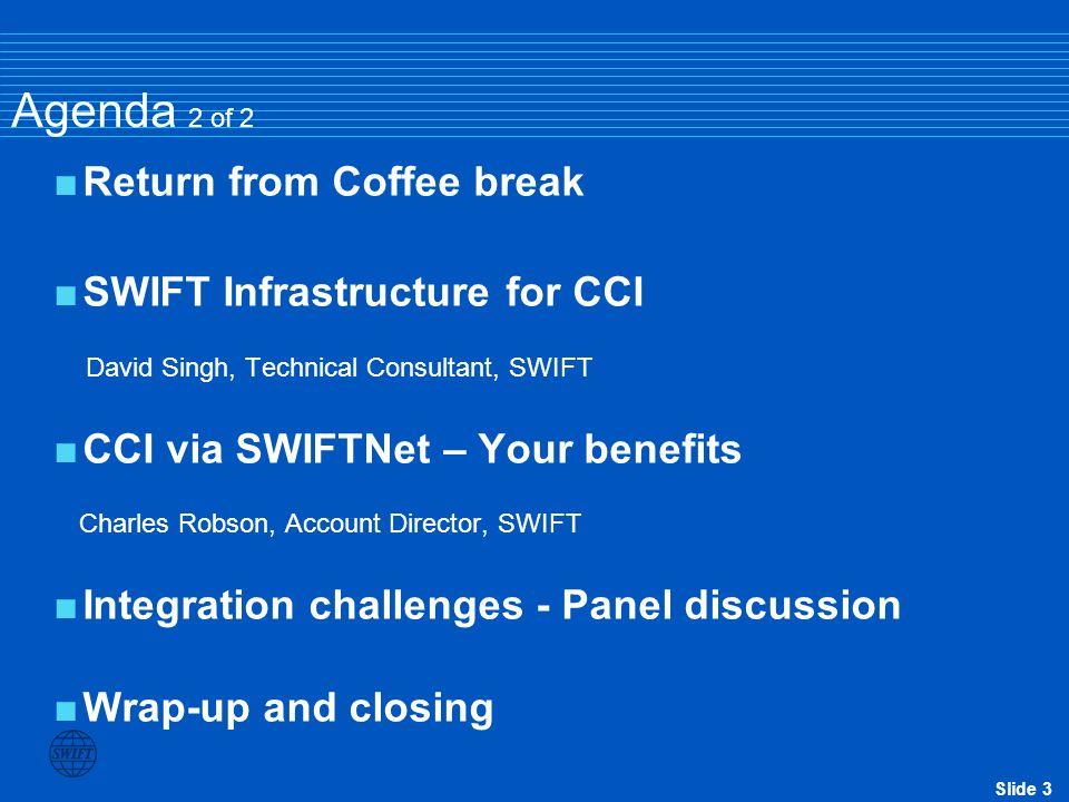 Slide 3 Agenda 2 of 2  Return from Coffee break  SWIFT Infrastructure for CCI David Singh, Technical Consultant, SWIFT  CCI via SWIFTNet – Your ben
