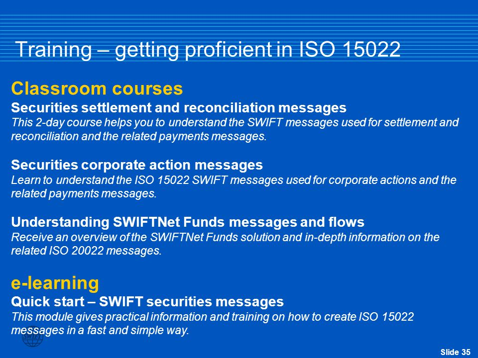Slide 35 Training – getting proficient in ISO 15022 Classroom courses Securities settlement and reconciliation messages This 2-day course helps you to