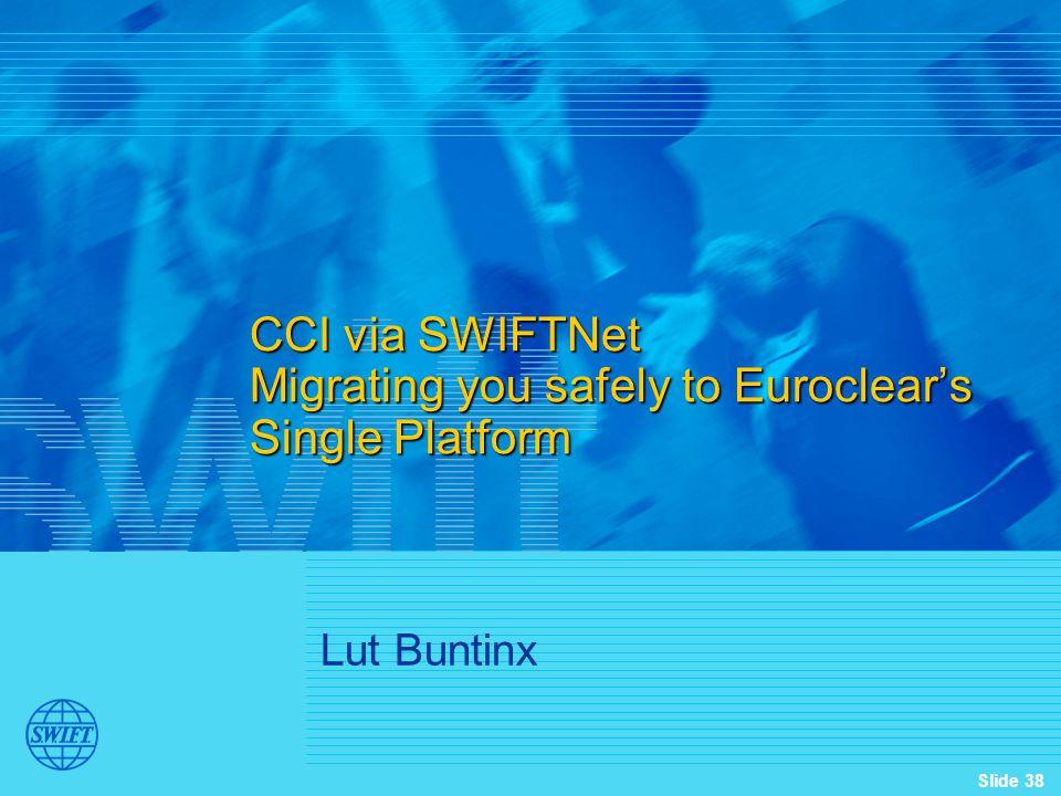 Slide 38 CCI via SWIFTNet Migrating you safely to Euroclear's Single Platform Lut Buntinx