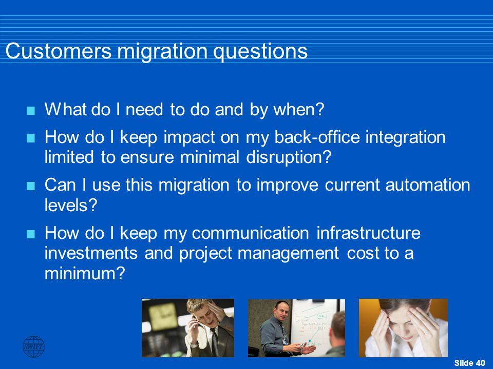 Slide 40 Customers migration questions  What do I need to do and by when?  How do I keep impact on my back-office integration limited to ensure mini