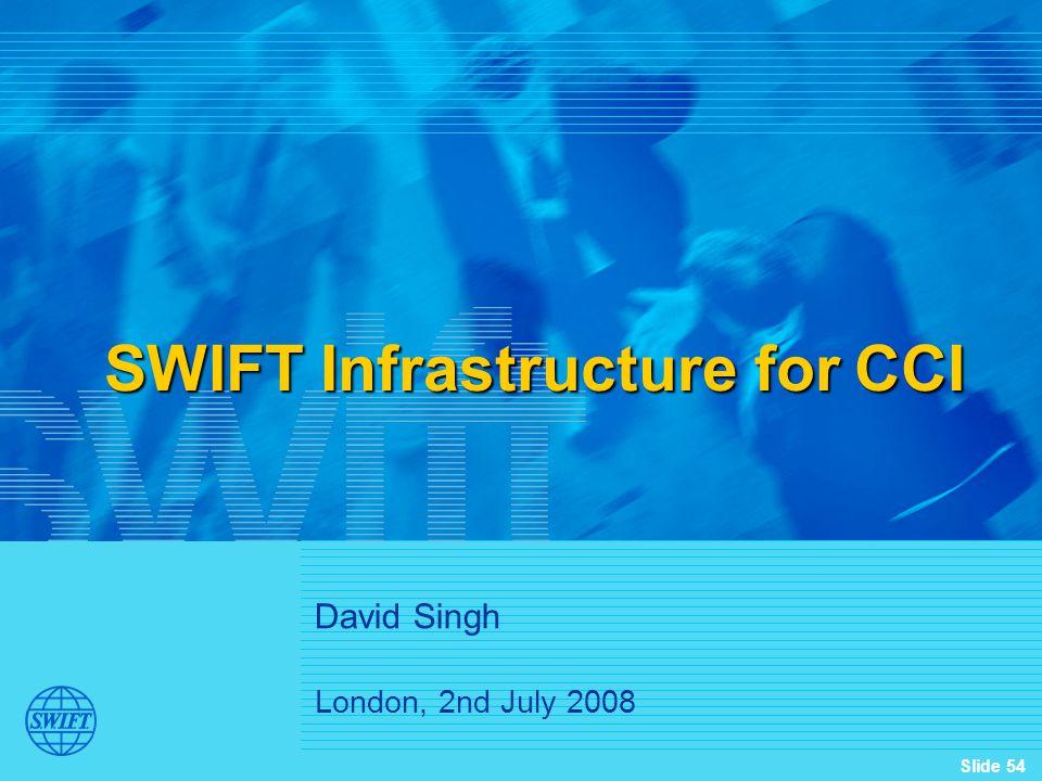 Slide 54 SWIFT Infrastructure for CCI David Singh London, 2nd July 2008