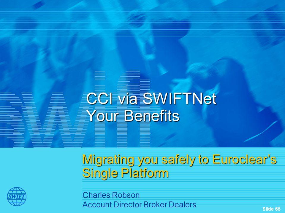 Slide 65 CCI via SWIFTNet Your Benefits Migrating you safely to Euroclear's Single Platform Charles Robson Account Director Broker Dealers
