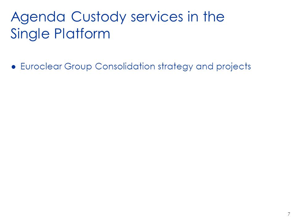 7 Agenda Custody services in the Single Platform l Euroclear Group Consolidation strategy and projects