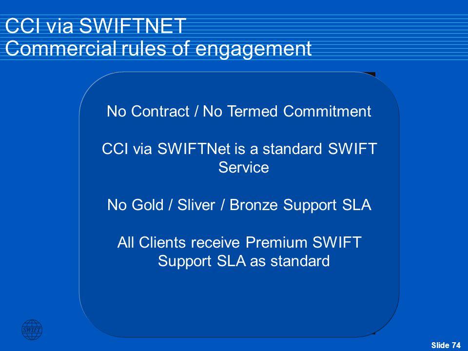 Slide 74 CCI via SWIFTNET Commercial rules of engagement No Contract / No Termed Commitment CCI via SWIFTNet is a standard SWIFT Service No Gold / Sli