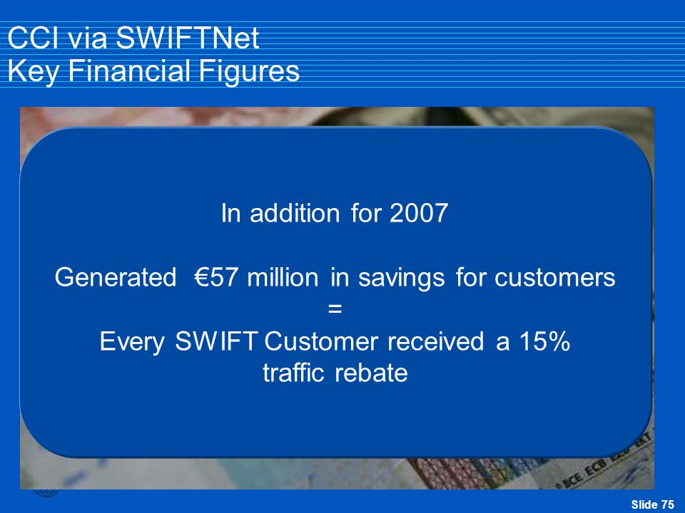 Slide 75 In 2006 SWIFT published their SWIFT2010 strategy One obligation to its members was to reduce messaging fees by 50% by 2011. Since 2006 fees h
