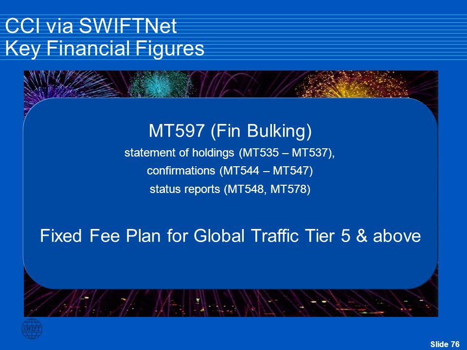 Slide 76 CCI via SWIFTNet Key Financial Figures MT597 (Fin Bulking) statement of holdings (MT535 – MT537), confirmations (MT544 – MT547) status report