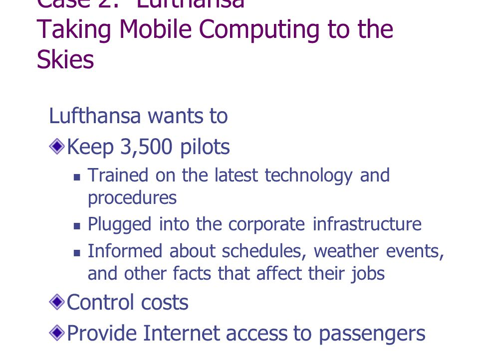 Case 2: Lufthansa Taking Mobile Computing to the Skies Lufthansa wants to Keep 3,500 pilots Trained on the latest technology and procedures Plugged into the corporate infrastructure Informed about schedules, weather events, and other facts that affect their jobs Control costs Provide Internet access to passengers