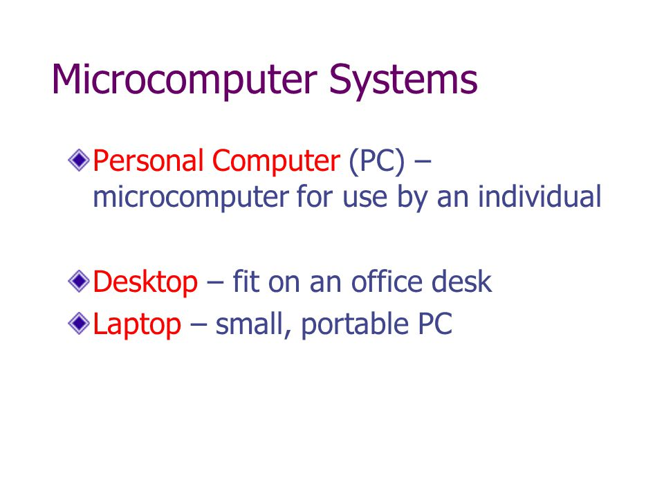 Microcomputer Systems Personal Computer (PC) – microcomputer for use by an individual Desktop – fit on an office desk Laptop – small, portable PC